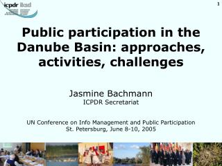 Public participation in the Danube Basin: approaches, activities, challenges     Jasmine Bachmann ICPDR Secretariat   UN