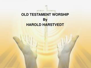 OLD TESTAMENT WORSHIP By HAROLD HARSTVEDT