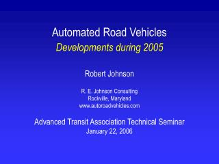 Automated Road Vehicles Developments during 2005   Robert Johnson  R. E. Johnson Consulting Rockville, Maryland autoroad