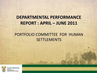 DEPARTMENTAL PERFORMANCE REPORT : APRIL   JUNE 2011  PORTFOLIO COMMITTEE  FOR  HUMAN SETTLEMENTS