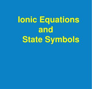 Ionic Equations           and    State Symbols