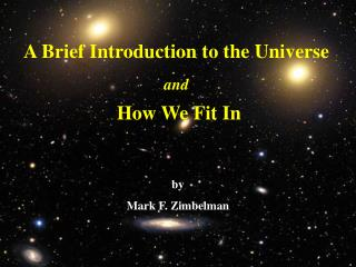 A Brief Introduction to the Universe   and   How We Fit In