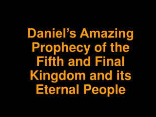 Daniel s Amazing Prophecy of the Fifth and Final Kingdom and its Eternal People