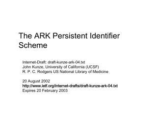 Internet-Draft: draft-kunze-ark-04.txt John Kunze, University of California UCSF R. P. C. Rodgers US National Library of