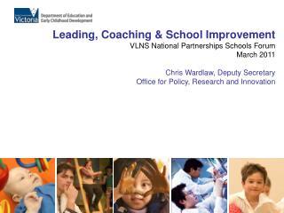 Leading, Coaching  School Improvement VLNS National Partnerships Schools Forum March 2011  Chris Wardlaw, Deputy Secreta