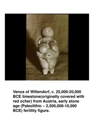 Venus of Willendorf, c. 25,000-20,000  BCE limestoneoriginally covered with  red ocher from Austria, early stone  age Pa