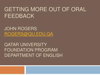 Getting More out of Oral Feedback  John Rogers rogersqu.qa  Qatar University  Foundation Program  Department of English