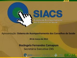 Apresenta  o: Sistema de Acompanhamento dos Conselhos de Sa de   28 de mar o de 2012   Roz ngela Fernandes Camapum Secre