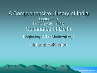 A Comprehensive History of India Lecture   9 February 26, 2012 Sultanates of Delhi Beginning of the Medieval Age