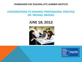 Framework for Teaching FFT Summer Institute   Conversations to enhance professional practice Dr. Michael Brooks  June 18