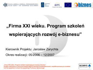 Firma XXI wieku. Program szkolen wspierajacych rozw j e-biznesu   Kierownik Projektu: Jaroslaw Zarychta Okres realizacj