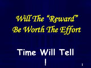 Will The  Reward   Be Worth The Effort
