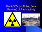 The ABCs or Alpha, Beta, Gamma of Radioactivity