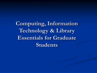 Computing, Information Technology  Library Essentials for Graduate Students