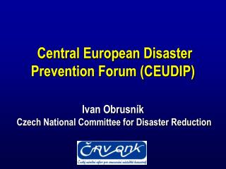 Central European Disaster Prevention Forum CEUDIP   Ivan Obrusn k   Czech National Committee for Disaster Reduction