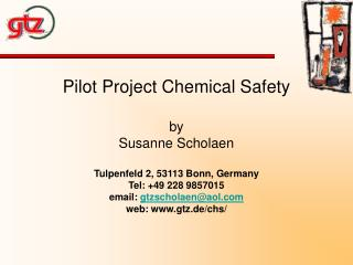 Pilot Project Chemical Safety  by Susanne Scholaen  Tulpenfeld 2, 53113 Bonn, Germany Tel: 49 228 9857015 email: gtzscho