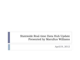 Statewide Real-time Data Hub Update Presented by Marullus Williams