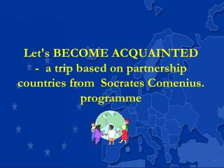 Lets BECOME ACQUAINTED  -  a trip based on partnership countries from  Socrates Comenius.  programme