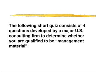 The following short quiz consists of 4 questions developed by a major U.S. consulting firm to determine whether you are