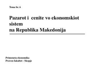 Tema br. 6  Pazarot i  cenite vo ekonomskiot sistem  na Republika Makedonija