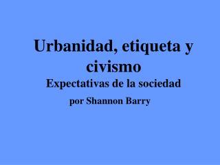 Urbanidad, etiqueta y civismo Expectativas de la sociedad