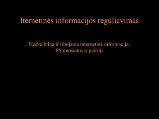 Iternetines informacijos reguliavimas   Neskelbtina ir ribojama internetine informacija: ES nuostatos ir patirtis