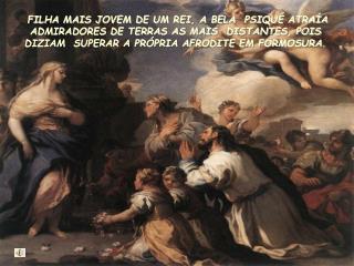 FILHA MAIS JOVEM DE UM REI, A BELA  PSIQU  ATRA A ADMIRADORES DE TERRAS AS MAIS  DISTANTES, POIS DIZIAM  SUPERAR A PR PR
