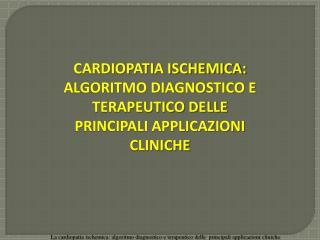 CARDIOPATIA ISCHEMICA:  ALGORITMO DIAGNOSTICO E TERAPEUTICO DELLE PRINCIPALI APPLICAZIONI CLINICHE