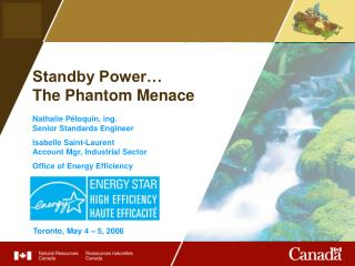 Standby Power   The Phantom Menace  Nathalie P loquin, ing. Senior Standards Engineer  Isabelle Saint-Laurent Account Mg
