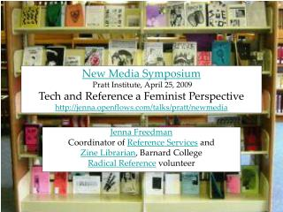 New Media Symposium  Pratt Institute, April 25, 2009  Tech and Reference a Feminist Perspective jenna.openflows