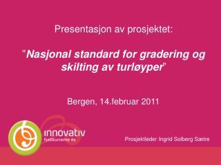 Presentasjon av prosjektet:   Nasjonal standard for gradering og skilting av turl yper    Bergen, 14.februar 2011