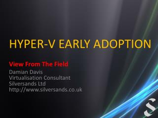HYPER-V EARLY ADOPTION  View From The Field Damian Davis Virtualisation Consultant Silversands Ltd silversands