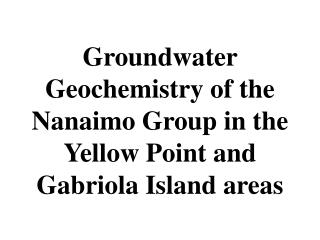 Groundwater Geochemistry of the Nanaimo Group in the Yellow Point and Gabriola Island areas