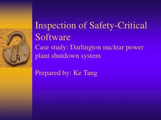 Inspection of Safety-Critical Software Case study: Darlington nuclear power plant shutdown system   Prepared by: Ke Tang