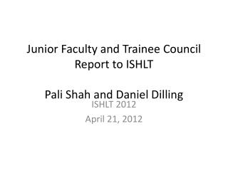 Junior Faculty and Trainee Council Report to ISHLT  Pali Shah and Daniel Dilling