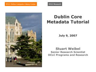 Dublin Core Metadata Tutorial    July 9, 2007    Stuart Weibel Senior Research Scientist OCLC Programs and Research