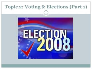 Topic 2: Voting  Elections Part 1