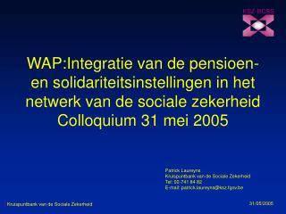 WAP:Integratie van de pensioen- en solidariteitsinstellingen in het netwerk van de sociale zekerheid Colloquium 31 mei 2