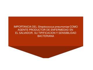 IMPORTANCIA DEL Streptococcus pneumoniae COMO AGENTE PRODUCTOR DE ENFERMEDAD EN  EL SALVADOR, SU TIPIFICACION Y SENSIBIL