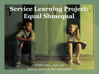Service Learning Project:   Equal Shmequal