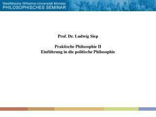 Prof. Dr. Ludwig Siep  Praktische Philosophie II Einf hrung in die politische Philosophie