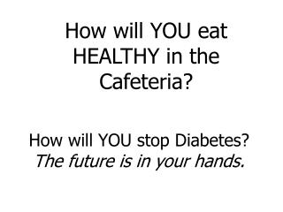 How will YOU stop Diabetes The future is in your hands.