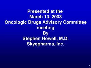 Presented at the  March 13, 2003 Oncologic Drugs Advisory Committee meeting By Stephen Howell, M.D. Skyepharma, Inc.
