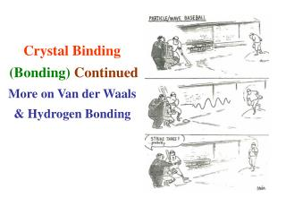 Crystal Binding  Bonding Continued More on Van der Waals   Hydrogen Bonding