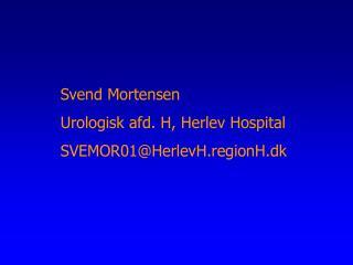 Svend Mortensen Urologisk afd. H, Herlev Hospital SVEMOR01HerlevH.regionH.dk