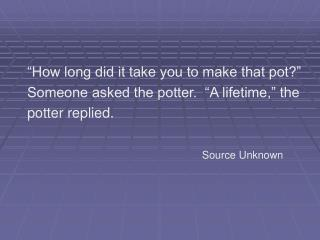 How long did it take you to make that pot  Someone asked the potter.   A lifetime,  the  potter replied.