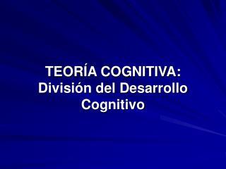 TEOR A COGNITIVA: Divisi n del Desarrollo Cognitivo