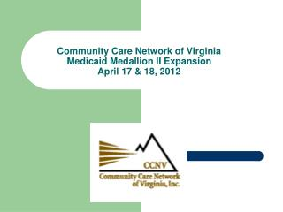 Community Care Network of Virginia Medicaid Medallion II Expansion April 17  18, 2012