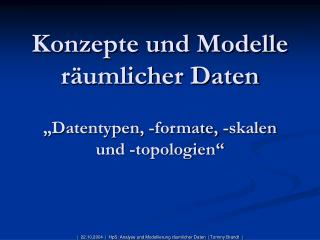 Konzepte und Modelle r umlicher Daten   Datentypen, -formate, -skalen und -topologien