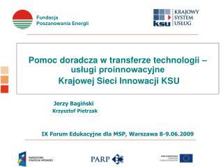 Pomoc doradcza w transferze technologii   uslugi proinnowacyjne  Krajowej Sieci Innowacji KSU                  Jerzy Bag